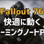Fallout 76が快適に動くゲーミングノートPCの選び方