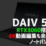 DAIV 5N - RTX3060搭載で4K動画編集も余裕のノートパソコン